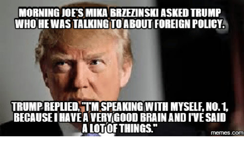 Trumo Meme: MORNING JOES MIKA BRLEANSKIASKED TRUMP  WHO HE WAS TALKING TO ABOUT FOREIGN POLICY  TRUMPREPLIED, TMSPEAKING WITH MYSELLNO.1.  BECAUSEIHAVEA VERYGOODBRAIN AND IVESAID  ALOTOF THINGS  COM