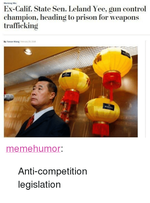 """Bailey Jay, Tumblr, and Yee: Morning Mix  Ex-Calif. State Sen. Leland Yee, gun control  champion, heading to prison for weapons  trafficking  By Yanan Wang Fehuiary 25.200 <p><a href=""""http://memehumor.net/post/171532431753/anti-competition-legislation"""" class=""""tumblr_blog"""">memehumor</a>:</p>  <blockquote><p>Anti-competition legislation</p></blockquote>"""