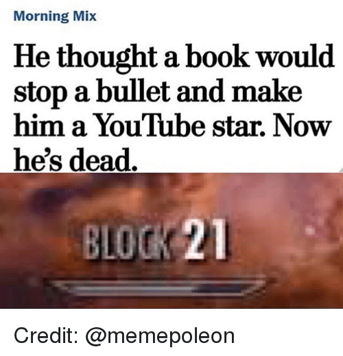 Memes, youtube.com, and Book: Morning Mix  He thought a book would  stop a bullet and make  him a YouTube star. Now  he's dead  BLOCK 21 Credit: @memepoleon