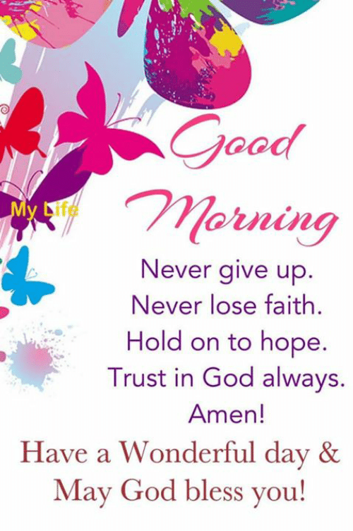 god bless you: Morning  Never give up.  Never lose faith  Hold on to hope.  Trust in God always.  Amen!  Have a Wonderful day &  May God bless you!