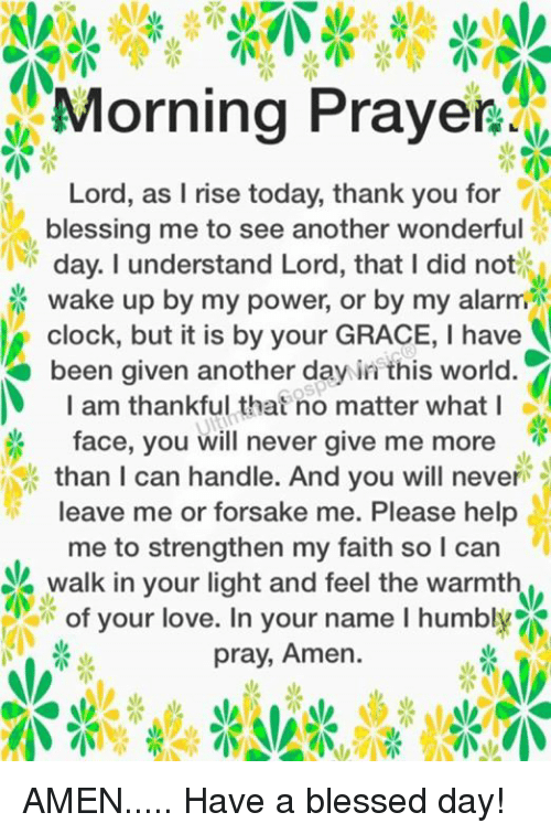 humbling: Morning Prayer 0,  Lord, as I rise today, thank you for  blessing me to see another wonderful  day. understand Lord, that I did not  wake up by my power, or by my alarm  clock, but it is by your GRACE, l have  been given another day in this world.  I am thankful that no matter what I  face, you will never give me more  than I can handle. And you will never  leave me or forsake me. Please help  me to strengthen my faith so I can  A walk in your light and feel the warmth  of your love. In your name I humbl  pray, Amen. AMEN..... Have a blessed day!