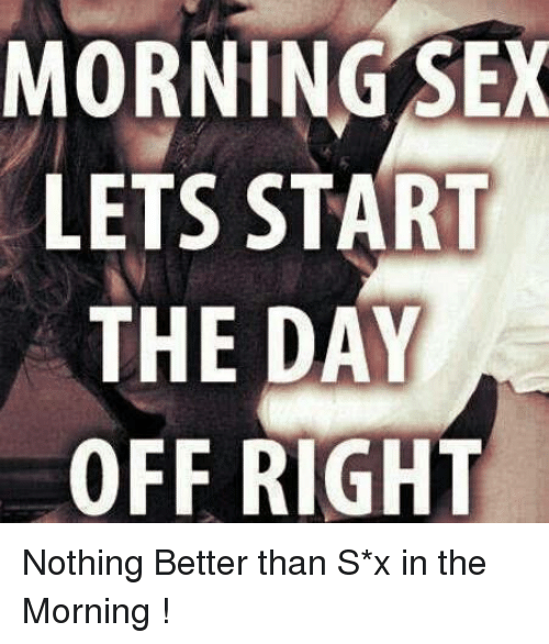 Memes, Sex, and 🤖: MORNING SEX  LETS START  THE DAY  OFF RIGHT Nothing Better than S*x in the Morning !