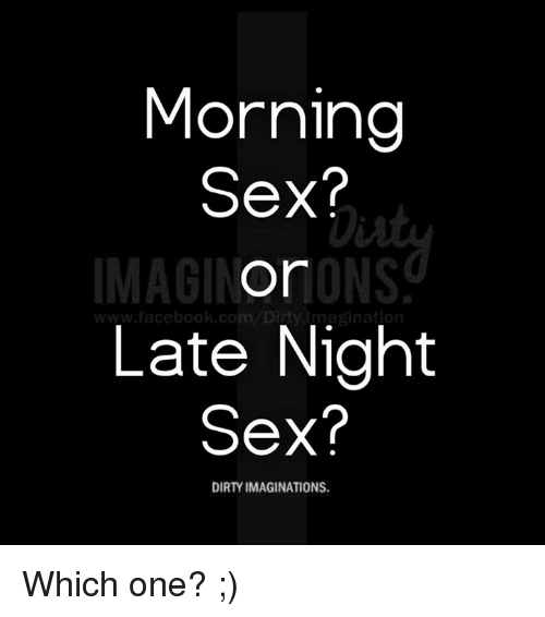 Facebook, Memes, and Sex: Morning  Sex?  Or  www.facebook.com  Late Night  Sex?  DIRTY IMAGINATIONS. Which one? ;)