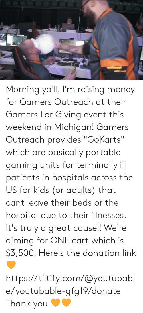 "Youtubable: Morning ya'll! I'm raising money for Gamers Outreach at their Gamers For Giving event this weekend in Michigan!  Gamers Outreach provides ""GoKarts"" which are basically portable gaming units for terminally ill patients in hospitals across the US for kids (or adults) that cant leave their beds or the hospital due to their illnesses. It's truly a great cause!!  We're aiming for ONE cart which is $3,500!  Here's the donation link 🧡 https://tiltify.com/@youtubable/youtubable-gfg19/donate Thank you 🧡🧡"