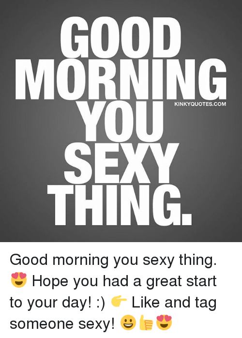 you sexy thing: MORNING  YOU  KINKY QUOTES COM  SEXY  THING. Good morning you sexy thing. 😍 Hope you had a great start to your day! :) 👉 Like and tag someone sexy! 😀👍😍