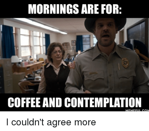 Coffee and Mornings Are for Contemplation