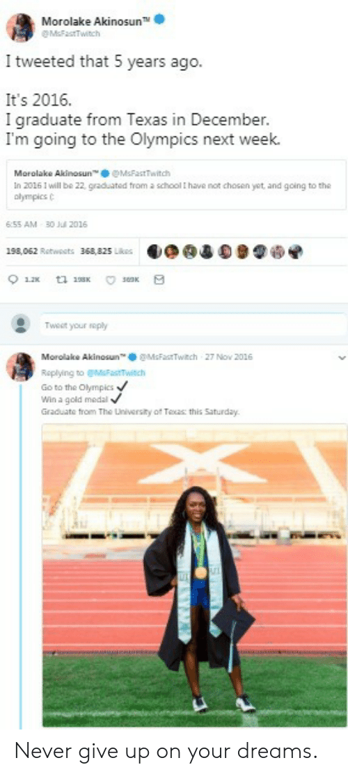 """the olympics: Morolake Akinosun TM  M&FastTwitch  I tweeted that 5 years ago.  It's 2016.  I graduate from Texas in December.  I'm going to the Olympics next week.  Morolake Akinosun"""". ● @MsFastTwitch  In 2016 1 will be 22, graduated from a school t have nor chosen yet, and going to the  olympics C  6:55 AM 30 l 2016  198,062 Retweets  36a,825.k侶  目◆@違0 91嗬  Tweet your roply  Mor olak. Akinosun™奉@MsFastTwitch 27 Nov 2016  Roplying to MFTwitch  Go to the Olympics  Win a gold medal  Graduate trom The Lniversity of Toas this Saturday. Never give up on your dreams."""