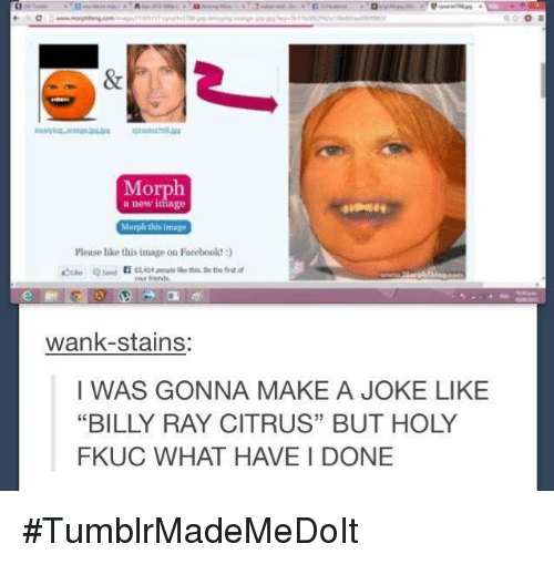 "Wankes: Morph  a new image  Morph this image  Please like this image on Facebook!  wank-stains:  I WAS GONNA MAKE A JOKE LIKE  ""BILLY RAY CITRUS"" BUT HOLY  FKUC WHAT HAVE DONE #TumblrMadeMeDoIt"