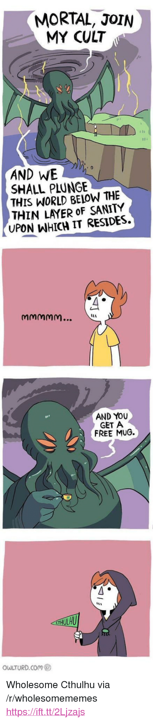 """Cthulhu: MORTAL, JoIN  MY CULT  AND WE  SHALL PLUNGE  THIS WORLD BELOW THE  THIN LAYER oF SANITY  UPON WHICH IT RESIDES  AND YOU  GET A  FREE MUG.  owLTURD.com ㊧ <p>Wholesome Cthulhu via /r/wholesomememes <a href=""""https://ift.tt/2Ljzajs"""">https://ift.tt/2Ljzajs</a></p>"""