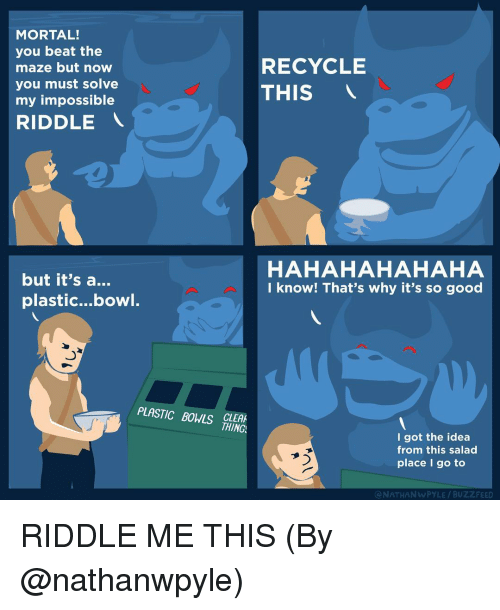 Memes, Bowling, and Bowl: MORTAL!  you beat the  RECYCLE  maze but now  you must solve  THIS  my impossible  RIDDLE  HAHAHAHAHAHA  but it's a  I know! That's why it's so good  plastic...bowl.  PLASTIC BOWS  THING  I got the idea  from this salad  place I go to  ONATHAN wPYLE BUZZ FEED RIDDLE ME THIS (By @nathanwpyle)