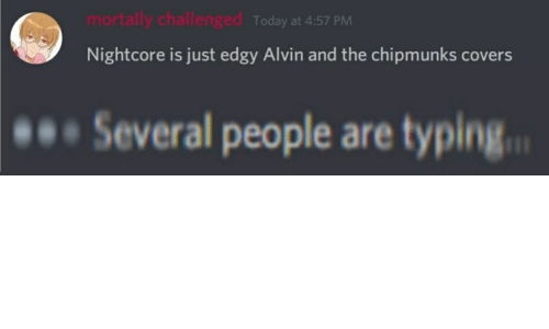 Covers, Today, and Edgy: mortally challenged  Today at 4:57 PM  Nightcore is just edgy Alvin and the chipmunks covers  Several people are typing