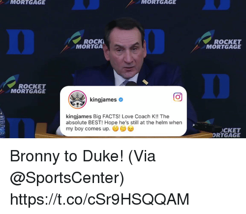 SportsCenter: MORTGAGE  MORTGAGE  0  ROCK  MORTGA  ROCKET  MORTGAGE  0  ROCKET  MORTGAGE  回  kingjames Big FACTS! Love Coach K!! The  absolute BEST! Hope he's still at the helm when  my boy comes up.  CKET  RTGAGE Bronny to Duke!  (Via @SportsCenter)  https://t.co/cSr9HSQQAM