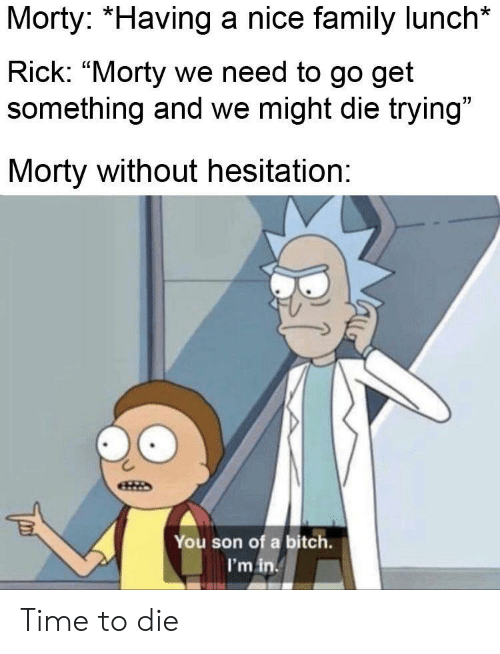 """rick morty: Morty: *Having a nice family lunch*  Rick: """"Morty we need to go get  something and we might die trying""""  Morty without hesitation:  You son of a bitch.  I'm in Time to die"""