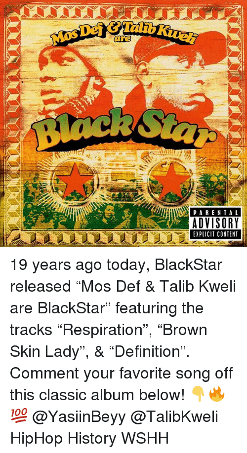"talib: Mos Def &Talib  are  PARENTAL  ADVISORY  EXPLICIT CONTENT 19 years ago today, BlackStar released ""Mos Def & Talib Kweli are BlackStar"" featuring the tracks ""Respiration"", ""Brown Skin Lady"", & ""Definition"". Comment your favorite song off this classic album below! 👇🔥💯 @YasiinBeyy @TalibKweli HipHop History WSHH"
