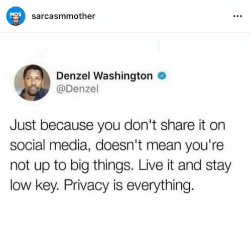 Denzel Washington: MOS  sarcasmmother  Denzel Washington  @Denzel  Just because you don't share it on  social media, doesn't mean you're  not up to big things. Live it and stay  low key. Privacy is everything.