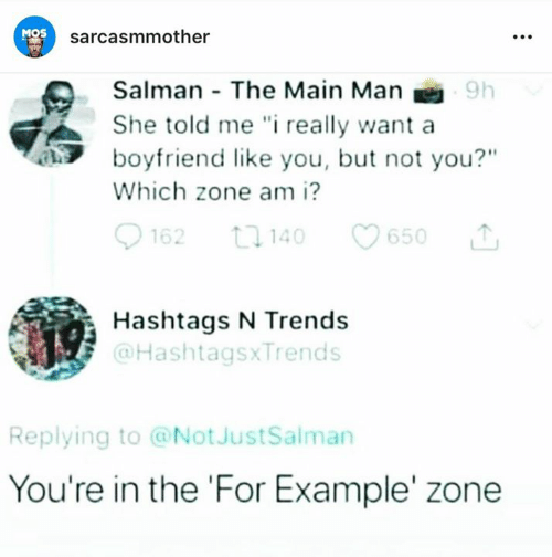"""hashtags: MOS  sarcasmmother  Salman The Main Man  She told me """" really want a  boyfriend like you, but not you?""""  Which zone am i?  62 1140 650  Hashtags N Trends  @HashtagsxTrends  Replying to @NotJustSalman  You're in the 'For Example' zone"""