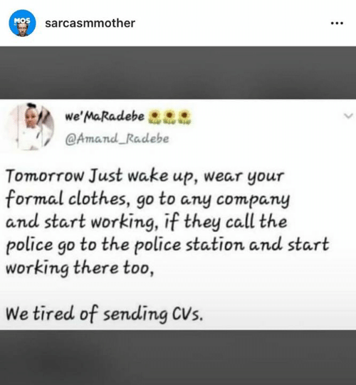 CVS: MOS  sarcasmmother  we' MaRadebe  @Amand Radebe  Tomorrow Just wake up, wear your  formal clothes, go to any company  and start working, if they call the  police go to the police station and start  working there too  We tired of sending CVs.