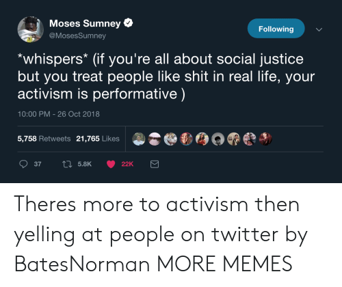 Moses: Moses Sumney  @MosesSumney  Following  *whispers* (if you're all about social justice  but you treat people like shit in real life, your  activism is performative)  10:00 PM - 26 Oct 2018  5,758 Retweets 21,765 Likes Theres more to activism then yelling at people on twitter by BatesNorman MORE MEMES