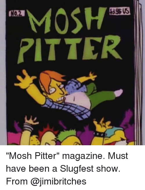 "noms: MOSH  NOM  RITTER ""Mosh Pitter"" magazine. Must have been a Slugfest show. From @jimibritches"