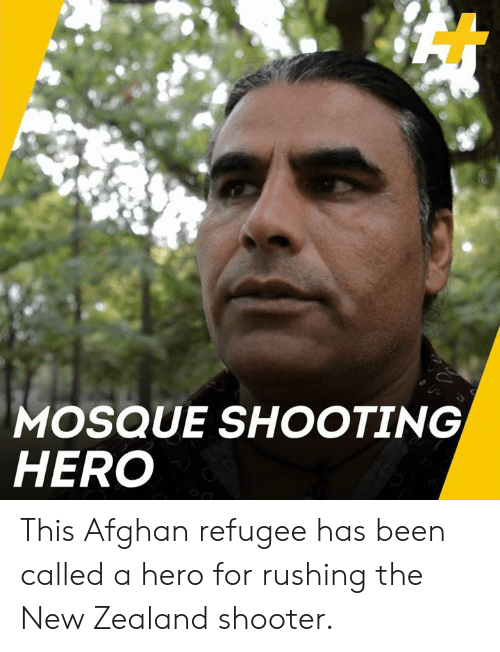 refugee: MOSQUE SHOOTING  HERO This Afghan refugee has been called a hero for rushing the New Zealand shooter.