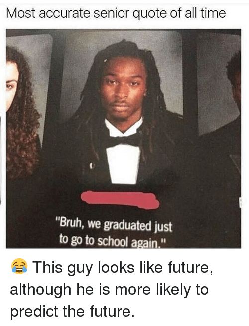 "Bruh, Future, and Memes: Most accurate senior quote of all time  ""Bruh, we graduated just  to go to school again."" 😂 This guy looks like future, although he is more likely to predict the future."