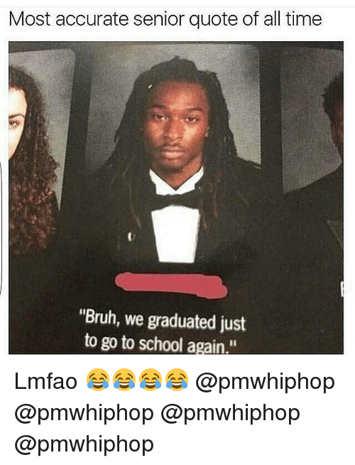 "Bruh, Memes, and School: Most accurate senior quote of all time  ""Bruh, we graduated just  to go to school again Lmfao 😂😂😂😂 @pmwhiphop @pmwhiphop @pmwhiphop @pmwhiphop"