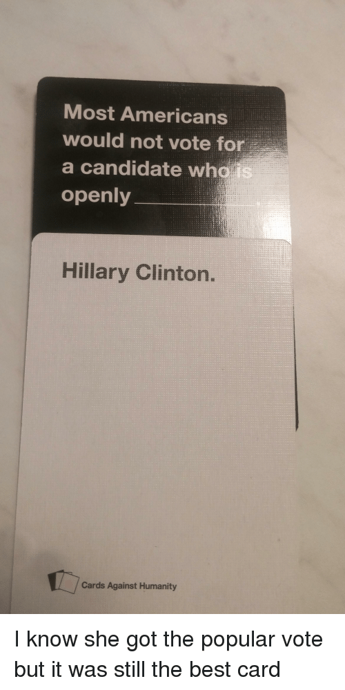 Candide: Most Americans  would not vote for  a candidate wha  is  openly  Hillary Clinton.  Cards Against Humanity I know she got the popular vote but it was still the best card