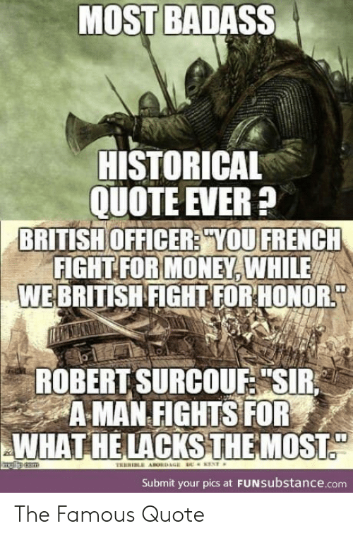 "Historical: MOST BADASS  HISTORICAL  QUOTE EVER?  BRITISH OFFICER? YOU FRENCH  FIGHT FOR MONEY, WHILE  WEBRITISH FIGHT FOR HONOR  ROBERT SURCOUF ""SIR  A MAN FIGHTS FOR  WHAT HE LACKSTHE MOST.  com  THERI ABORDAGE  ENT  Submit your pics at FUNSubstance.com The Famous Quote"