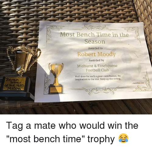 "Club, Football, and Memes: Most Bench Time in the  Season  Awarded to  Robert Moody  Awarded by  Midhurst & Easebourne  Football Club  Well done for such a great contribution. An  Bench  inspiration to the rest. Keep up the sitting.  sitter  wardbox.com G  of the i617  eason Tag a mate who would win the ""most bench time"" trophy 😂"