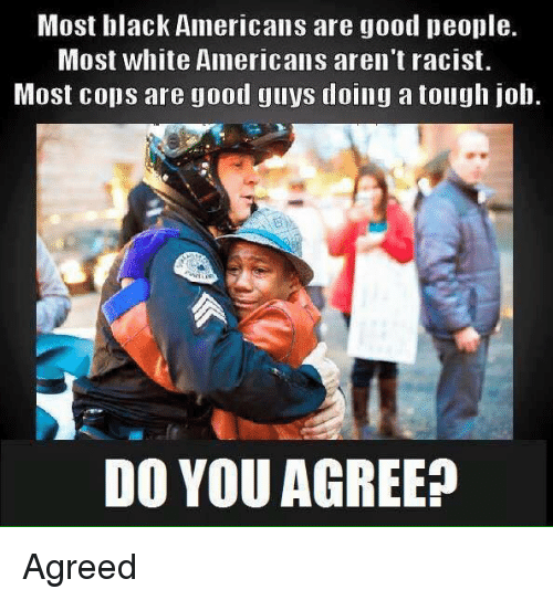 Memes, Black, and Good: Most black Americans are good people.  Most white Americans aren't racist.  Most cops are good guys tdoing a tough job.  DO YOU AGREE? Agreed