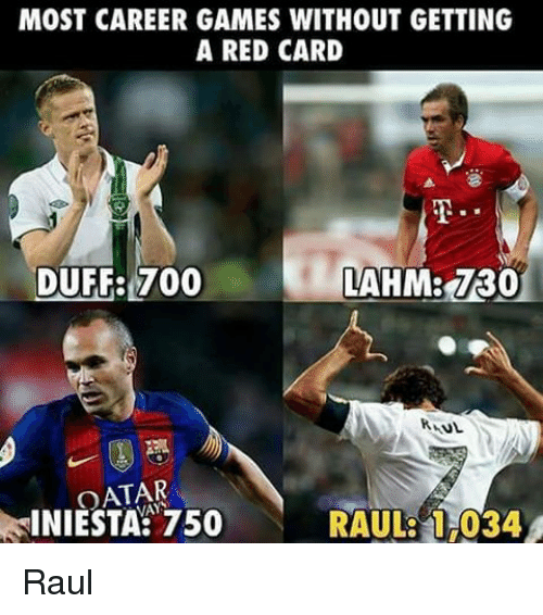 Memes, Duff, and Games: MOST CAREER GAMES WITHOUT GETTING  A RED CARD  DUFF: 700  ANL  OATAR  INIESTA: 750  RAUL 034 Raul