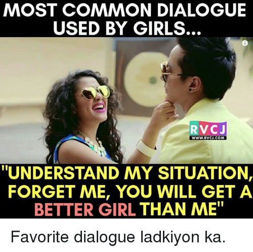 """dialogues: MOST COMMON DIALOGUE  USED BY GIRLS.  RVC J  WWW. RVCJ.COM  """"UNDERSTAND MY SITUATION,  FORGET ME, YOU WILL GET A  BETTER GIRL THAN ME"""" Favorite dialogue ladkiyon ka."""