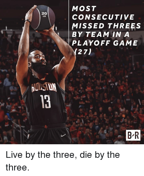 Game, Live, and Team: MOST  CONSECUTIVE  MISSED THREES  BY TEAM IN A  PLAYOFF GAME  20  LB  27)  B R Live by the three, die by the three.