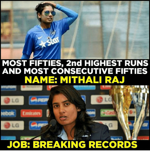 fifties: MOST FIFTIES, 2nd HIGHEST RUNS  AND MOST CONSECUTIVE FIFTIES  NAME: MITHALI RAJ  JOB: BREAKING RECORDS