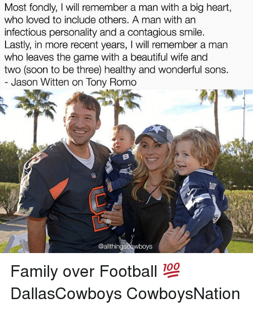 romos: Most fondly, will remember a man with a big heart,  who loved to include others. A man with an  infectious personality and a contagious smile  Lastly, in more recent years  will remember a man  who leaves the game with a beautiful wife and  two (soon to be three) healthy and wonderful sons.  Jason Witten on lony Romo  wboys Family over Football 💯 DallasCowboys CowboysNation ✭