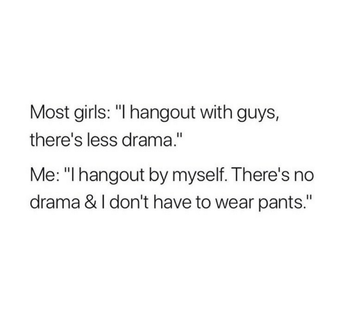 """No Drama: Most girls: """"I hangout with guys,  there's less drama.""""  Me: """"I hangout by myself. There's no  drama & I don't have to wear pants."""""""