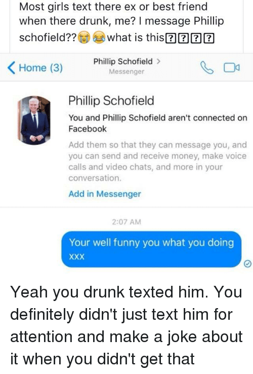 phillip schofield: Most girls text there ex or best friend  when there drunk, me? I message Phillip  schofield??@)芩what is this ?ER®  Home (3)  Phillip Schofield>  Messenger  Phillip Schofield  You and Phillip Schofield aren't connected on  Facebook  Add them so that they can message you, and  you can send and receive money, make voice  calls and video chats, and more in your  conversation.  Add in Messenger  2:07 AM  Your well funny you what you doing