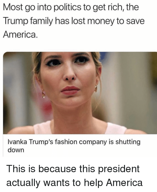 Ivanka: Most go into politics to get rich, the  Trump family has lost money to save  America.  Ivanka Trump's fashion company is shutting  down This is because this president actually wants to help America