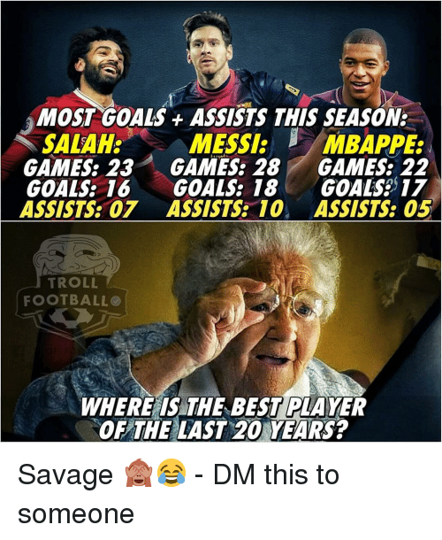 Mbappe: MOST GOALS ASSISTS THIS SEASON:  MESSI:  GAMES: 23 GAMES: 28 GAMES: 22  GOALS: 16 GOALS: 18 GOALS 17  ASSISTS: 07 ASSISTS 10 ASSISTS: 05  SALAH:  /MBAPPE:  TROLL  FOOTBALLO  WHERE IS THE BEST PLAYER  OF THE LAST 20 YEARS? Savage 🙈😂 - DM this to someone