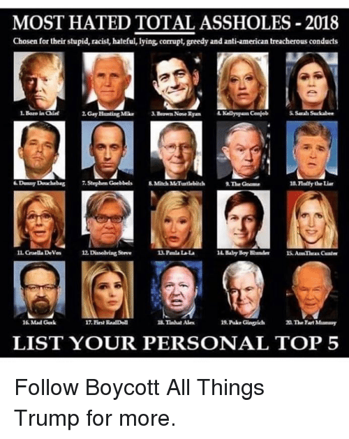 gak: MOST HATED TOTAL ASSHOLES-2018  Chosen for their stupid, racist, hateful, lying, corrupt, greedy and anti-american treacherous conducts  . Boro ia Qhie  2. Gay Hunting MikBeown Nose Ryan  Kelly pam Conjeb  Sarah Succabes  Dunny Douchebag 7.Stephrn Goebbels 8Mitch MMcTurtlebitch  The Gome  10. Flalify the Liar  IL Guella Devas  as 12 Dissolving Steve  14 Baby Boy Bundes 1S. An Theax Cunle  16 Mad Gak  17. Eirst RnalDoll  Tinhat Ale  19. Puke Gingich  20 The Fart Mummy  LIST YOUR PERSONAL TOP 5 Follow Boycott All Things Trump for more.