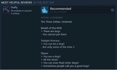 Dogs, Good, and Princess: MOST HELPFUL REVIEWS IN THE PAST DAY  Fluffy  50 products in account  2 reviews  Recommended  1.1 hrs on record  POSTED 12 DECEMBER  The Three Zeldas, reviewed  Breath of the Wild  + There are dogs  - You cannot pet them  Twilight Princess  + You can be a dog!!  - But only some of the time :(  Ökami  + You are a dog!!  + All the time!!  + You can even feed other dogs!!  + Sometimes people call you a good dog!!