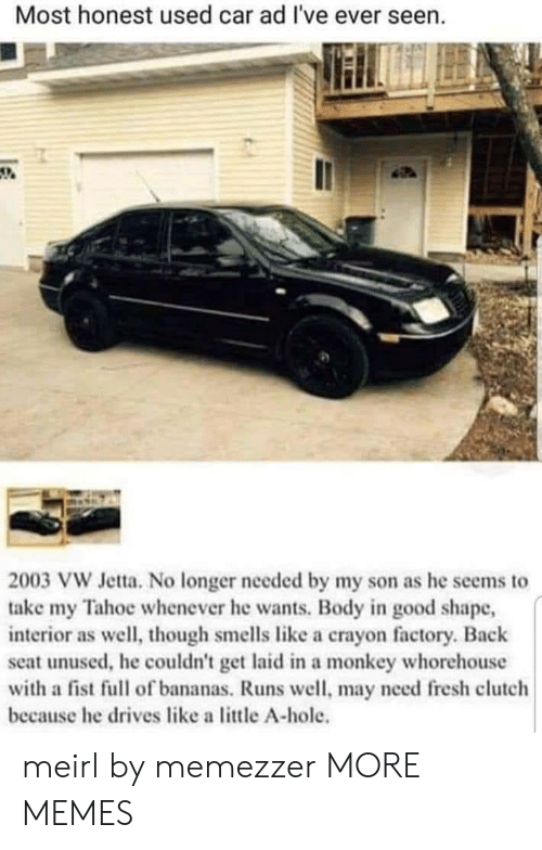 factory: Most honest used car ad I've ever seen.  2003 VW Jetta. No longer needed by my son as he seems to  take my Tahoe whenever he wants. Body in good shape,  interior as well, though smells like a crayon factory. Back  seat unused, he couldn't get laid in a monkey whorehouse  with a fist full of bananas. Runs well, may need fresh clutch  because he drives like a little A-hole. meirl by memezzer MORE MEMES