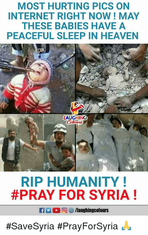 Heaven, Internet, and Syria: MOST HURTING PICS ON  INTERNET RIGHT NOW! MAY  THESE BABIES HAVE A  PEACEFUL SLEEP IN HEAVEN  LAUGHING  RIP HUMANITY!  #PRAY FOR SYRIA ! #SaveSyria #PrayForSyria 🙏