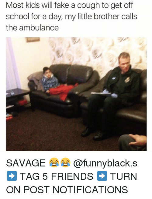 Fake, Friends, and Savage: Most kids will fake a cough to get off  school for a day, my little brother calls  the ambulance SAVAGE 😂😂 @funnyblack.s ➡️ TAG 5 FRIENDS ➡️ TURN ON POST NOTIFICATIONS