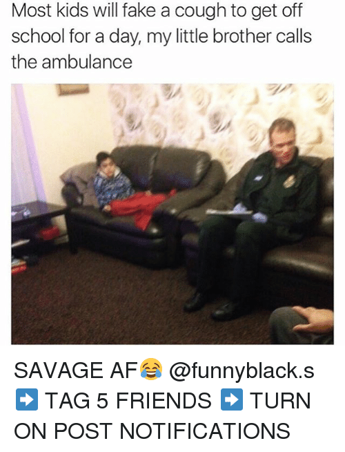 Dank Memes: Most kids will fake a cough to get off  school for a day, my little brother calls  the ambulance SAVAGE AF😂 @funnyblack.s ➡️ TAG 5 FRIENDS ➡️ TURN ON POST NOTIFICATIONS