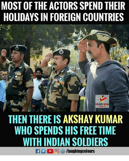 Soldiers, Free, and Time: MOST OF THE ACTORS SPEND THEIR  HOLIDAYS IN FOREIGN COUNTRIES  THEN THERE IS AKSHAY KUMAR  WHO SPENDS HIS FREE TIME  WITH INDIAN SOLDIERS  f/laughingcolours