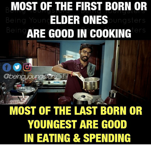 Memes, Good, and 🤖: MOST OF THE FIRST BORN OR  ELDER ONES  ARE GOOD IN COOKING  Being Youn  oungsters  Being  ers  00回  Obeingyoungs  MOST OF THE LAST BORN OR  YOUNGEST ARE GOOD  IN EATING & SPENDING
