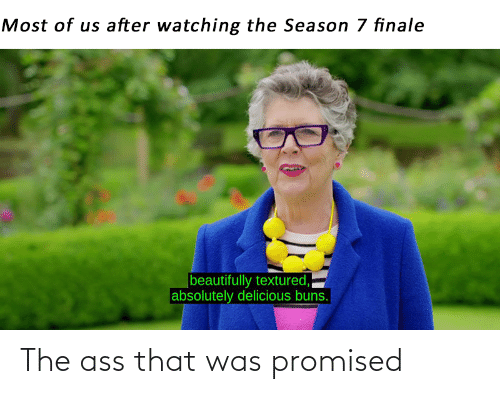 7 Finale: Most of us after watching the Season 7 finale  beautifully textured,  absolutely delicious buns. The ass that was promised