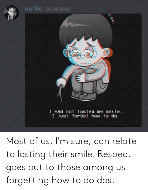 Forgetting: Most of us, I'm sure, can relate to losting their smile. Respect goes out to those among us forgetting how to do dos.