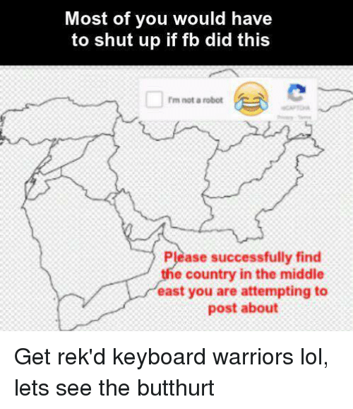 Butthurt, Lol, and Memes: Most of you would have  to shut up if fb did this  rm not a robot  Please successfully find  e country in the middle  east you are attempting to  post about Get rek'd keyboard warriors lol, lets see the butthurt